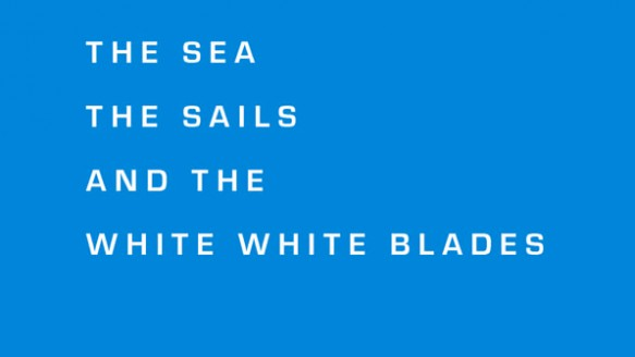 The Sea, The Sails and the White, White Blades